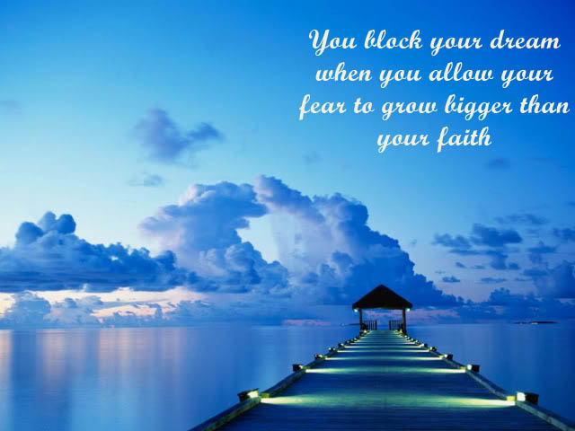 106468-You-Block-Your-Dream-When-You-Allow-Your-Fear-To-Grow-Bigger-Than-Your-Faith...